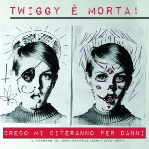 Twiggy E' Morta- Credo Che Mi Citeranno Per Danni
