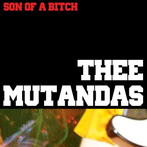 Thee Mutandas- Son Of A Bitch