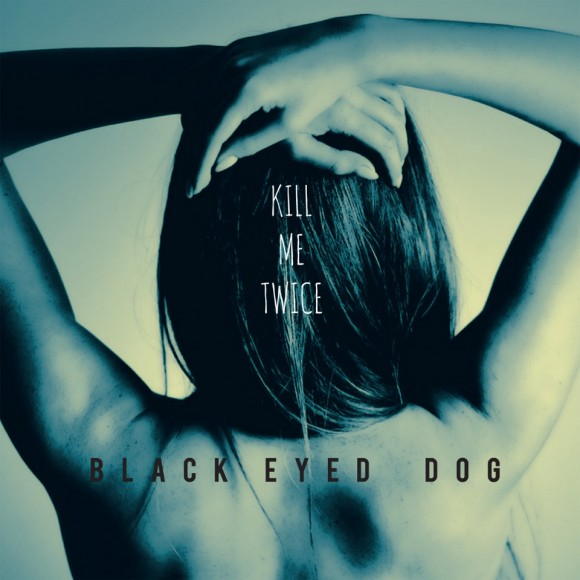 Black-Eyed-Dog-Kill-me-twice