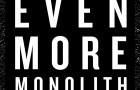 Monolith: Even More